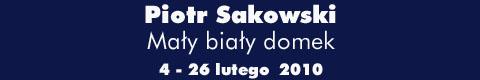 """Galeria xx1 - Piotr Sakowski – """"Mały biały domek"""""""