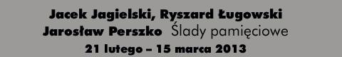 """Galeria xx1 - Jacek Jagielski, Ryszard Ługowski, <br> Jarosław Perszko """"Ślady pamięciowe"""""""