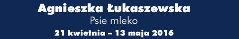 """Galeria xx1 - Agnieszka Łukaszewska """"Psie mleko"""""""
