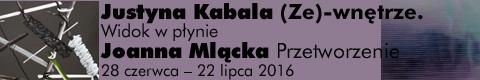 Galeria xx1 - Justyna Kabala &#8222;(Ze)wnętrze. Widok w płynie&#8221;<br><br>Joanna Mlącka  &#8222;Prze-tworzenie&#8221;