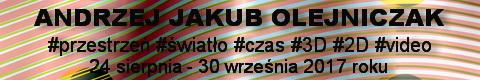 Galeria xx1 - Andrzej Jakub Olejniczak<br>#przestrzeń #światło #czas  #2D #3D #video