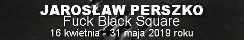 Galeria xx1 - Jarosław Perszko<br>Fuck Black Square